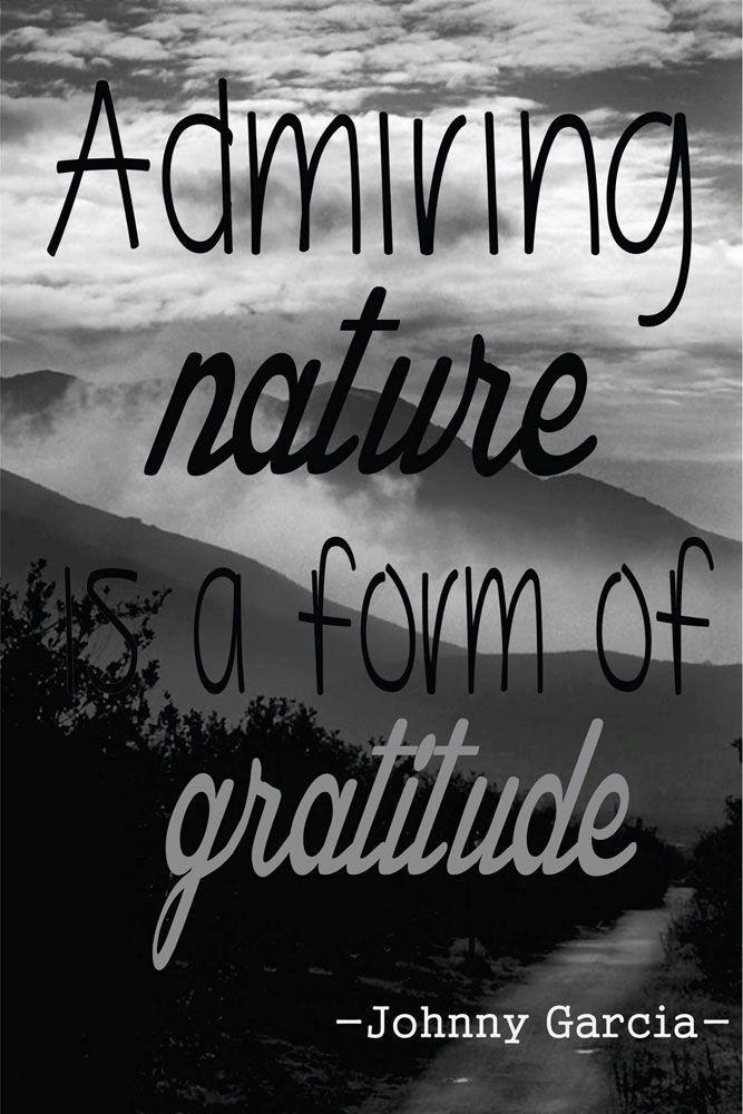 """Admiring nature is a form of gratitude."" ~ Johnny García"