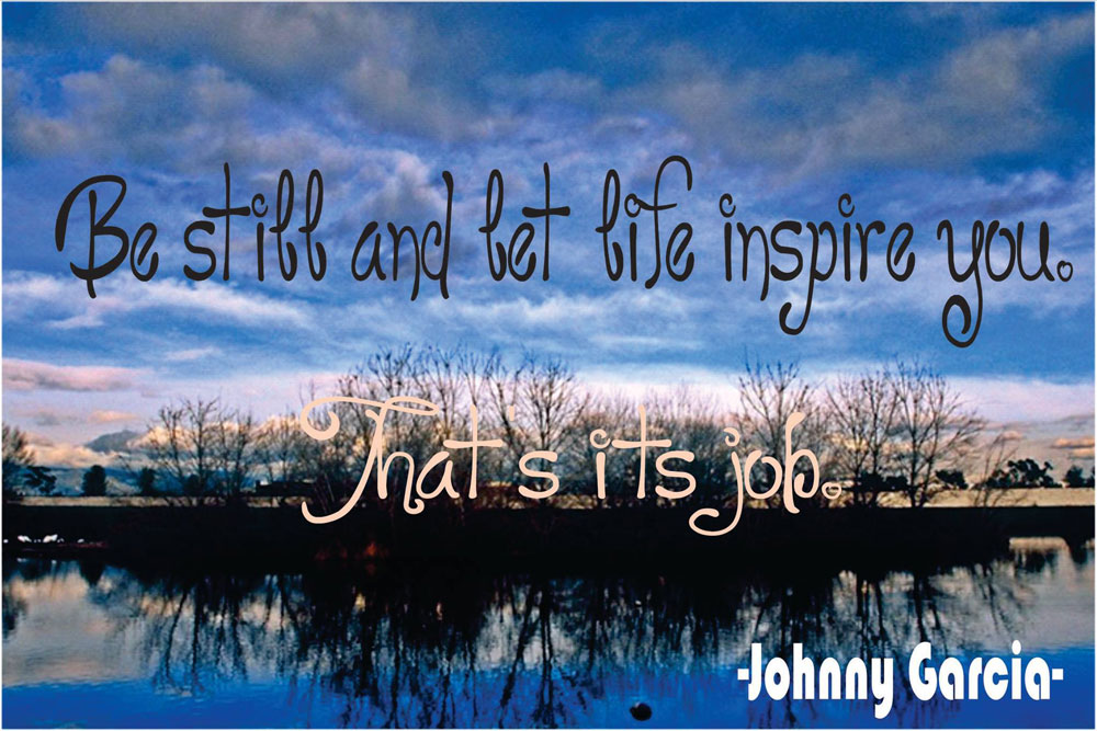 """Be still and let life inspire you. That's its job."" ~ Johnny García"